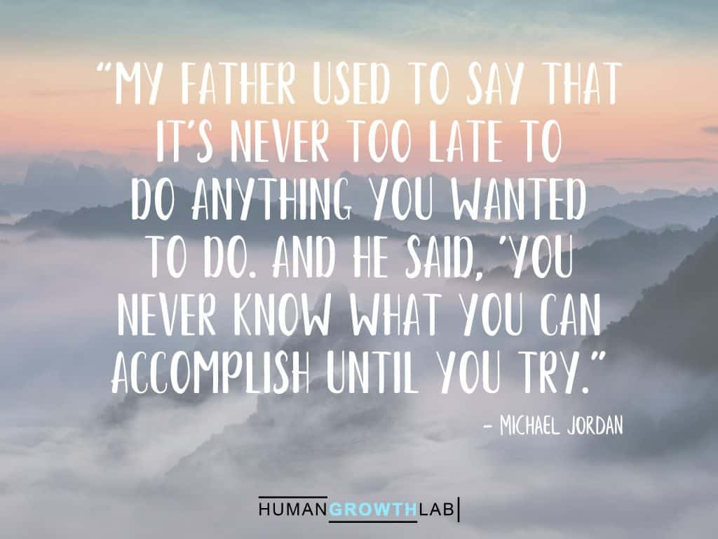"Michael Jordon quote on it never being too late - ""My father used to say that 