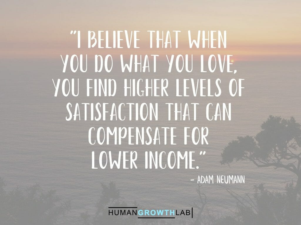 """Adam Neumann quote on doing what you love compensating for lower income - """"I believe that when you do what you love, you find higher levels of satisfaction that can compensate for lower income."""""""
