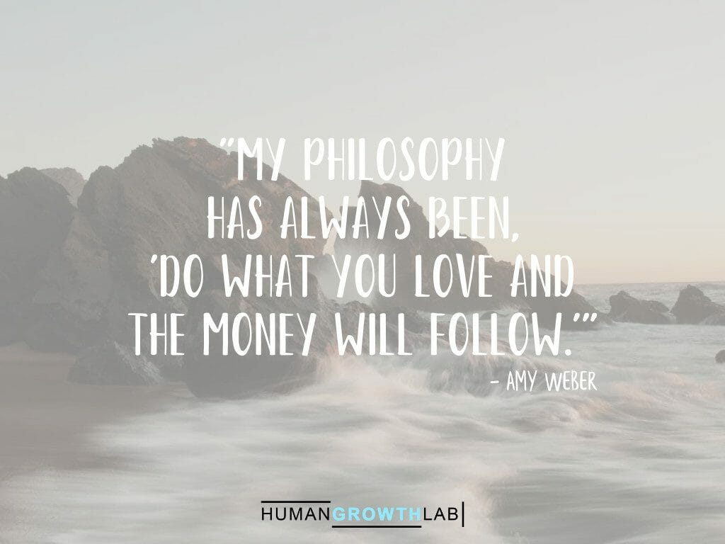"""Amy Weber on money following doing what you love - """"My philosophy has always been, 'do what you love and the money will follow.'"""""""