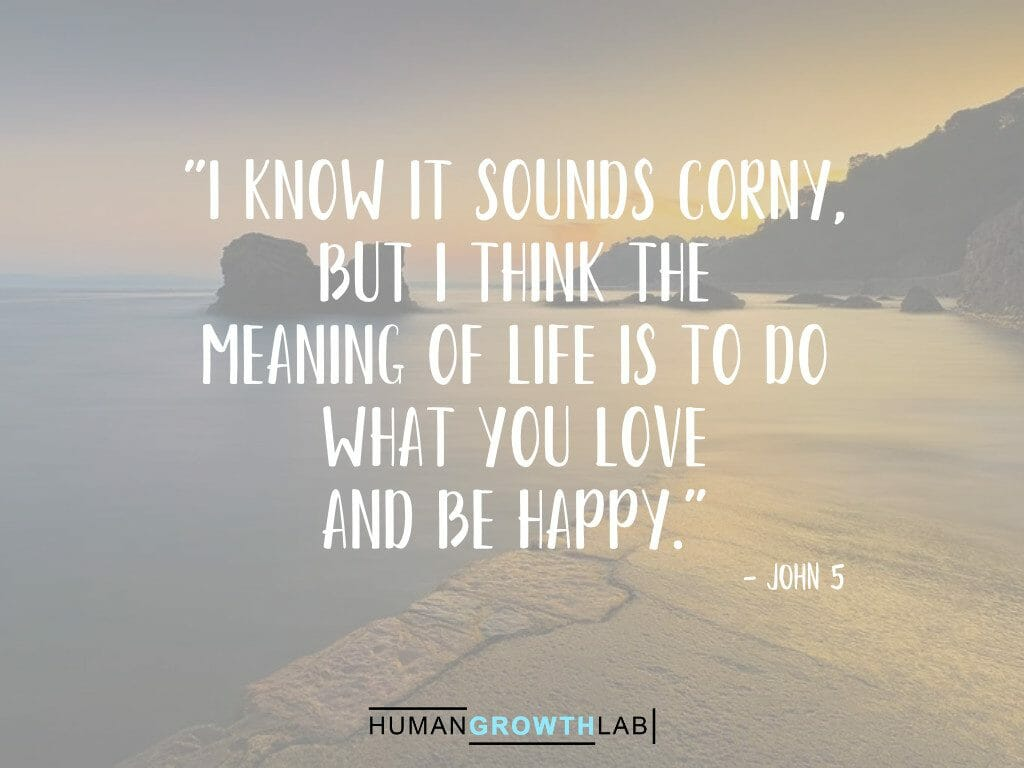 """John 5 quote on the meaning of life - """"I know it sounds corny, but I think the meaning of life is to do what you love and be happy."""""""