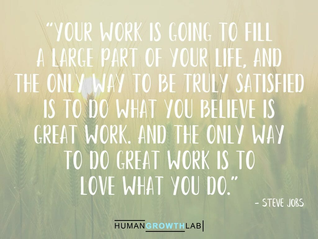 """Steve Jobs quote on doing great work and loving what you do - """"Your work is going to fill a large part of your life, and the only way to be truly satisfied is to do what you believe is great work. And the only way to do great work is to love what you do."""""""