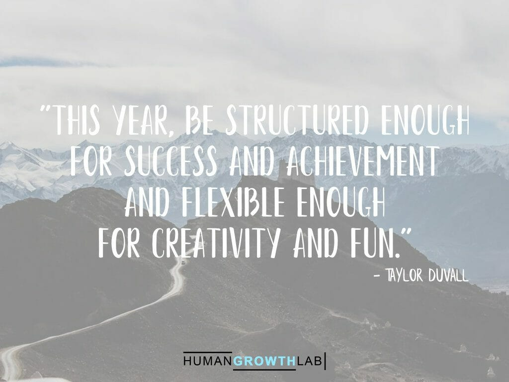 """Taylor Duvall quote on New Year resolutions - """"This year, be structured enough for success and achievement and flexible enough for creativity and fun."""""""