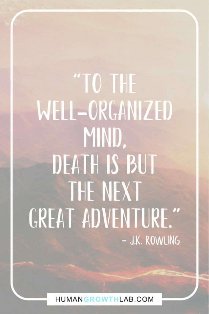 """J K Rowling true life story quote - """"To the well-organized mind, death is but the next great adventure."""""""