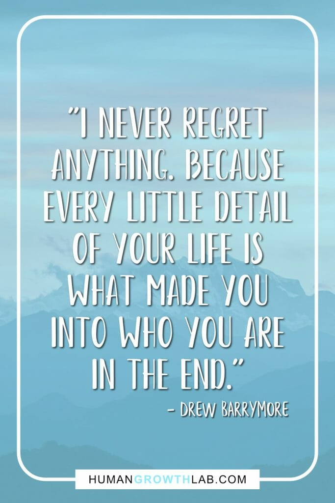 "Drew Barrymore no regret quote - ""I never regret anything. Because every little detail of your life is what made you into who you are in the end."""