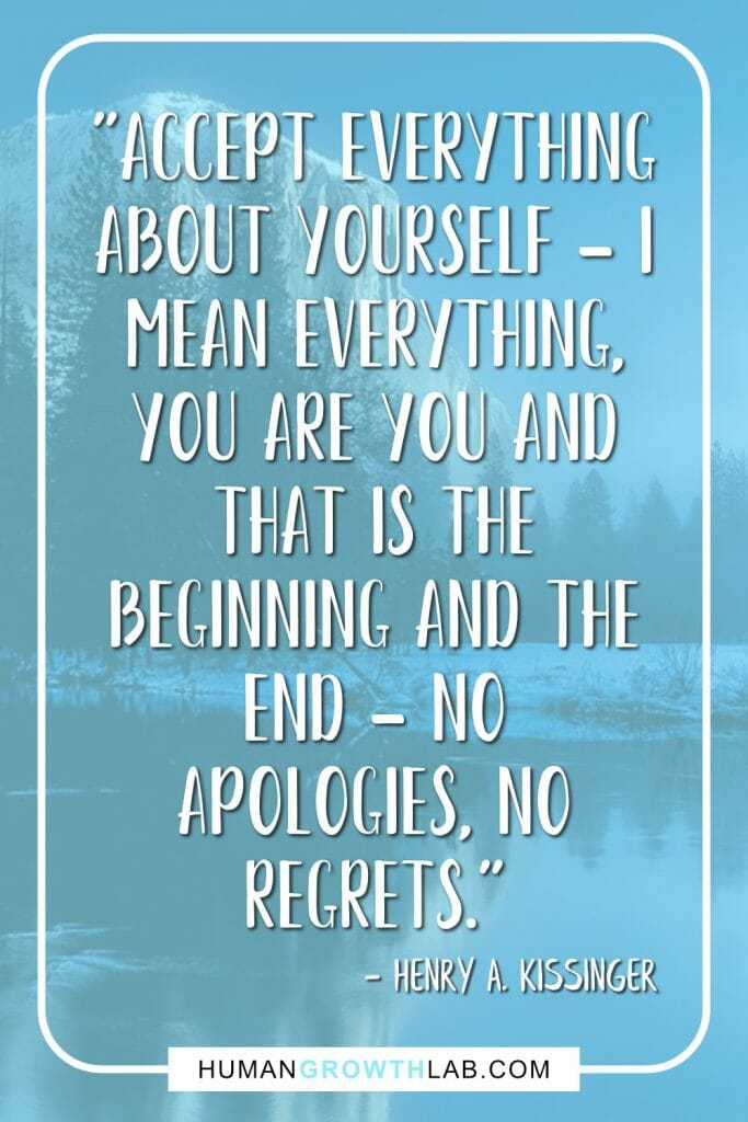 "Henry A Kissinger no regrets quote - ""Accept everything about yourself - I mean everything, You are you and that is the beginning and the end - no apologies, no regrets."""