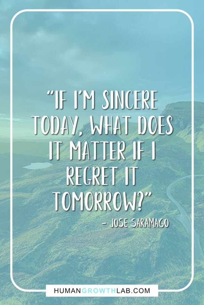 "Jose Saramago living with no regret quote - ""If I'm sincere today, what does it matter if I regret it tomorrow?"""