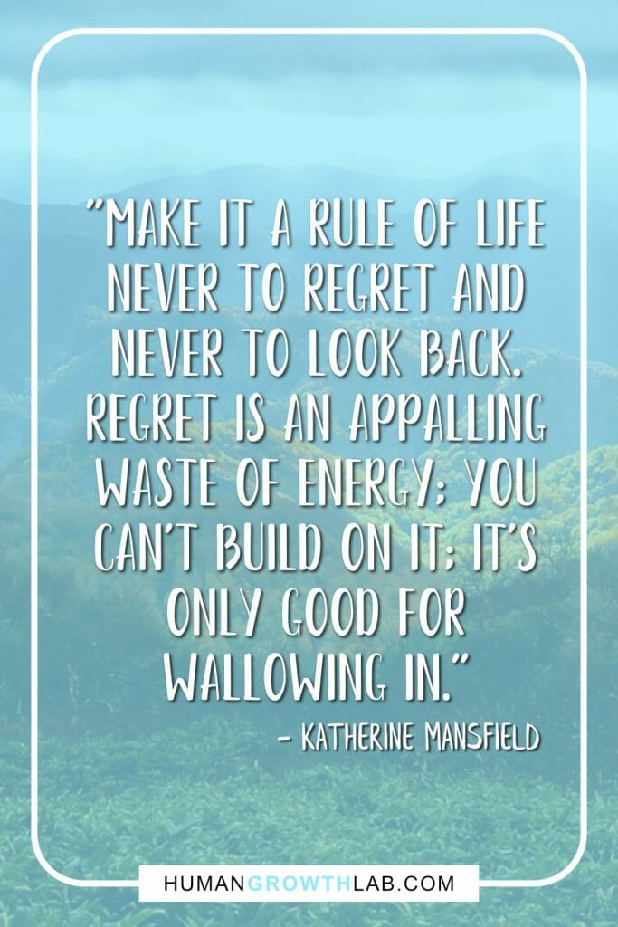 "Katherine Mansfield quote on no regrets - ""Make it a rule of life never to regret and never to look back. regret is an appalling waste of energy; you can't build on it; it's only good for wallowing in."""