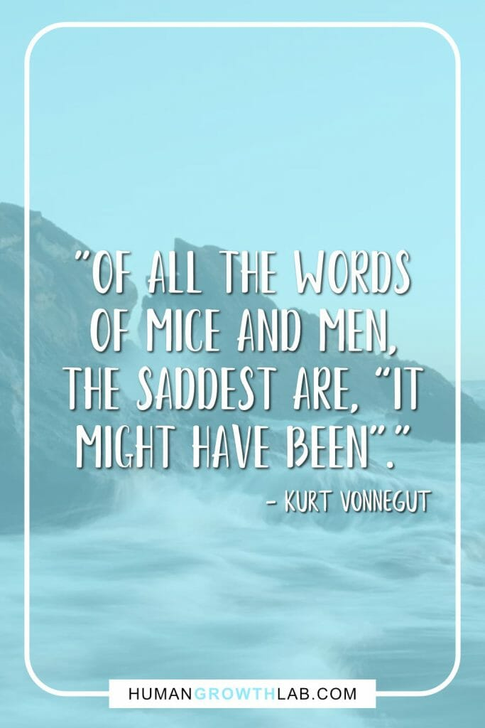 "Kurt Vonnegut no regrets quote - ""Of all the words of mice and men, the saddest are, ""it might have been""."""