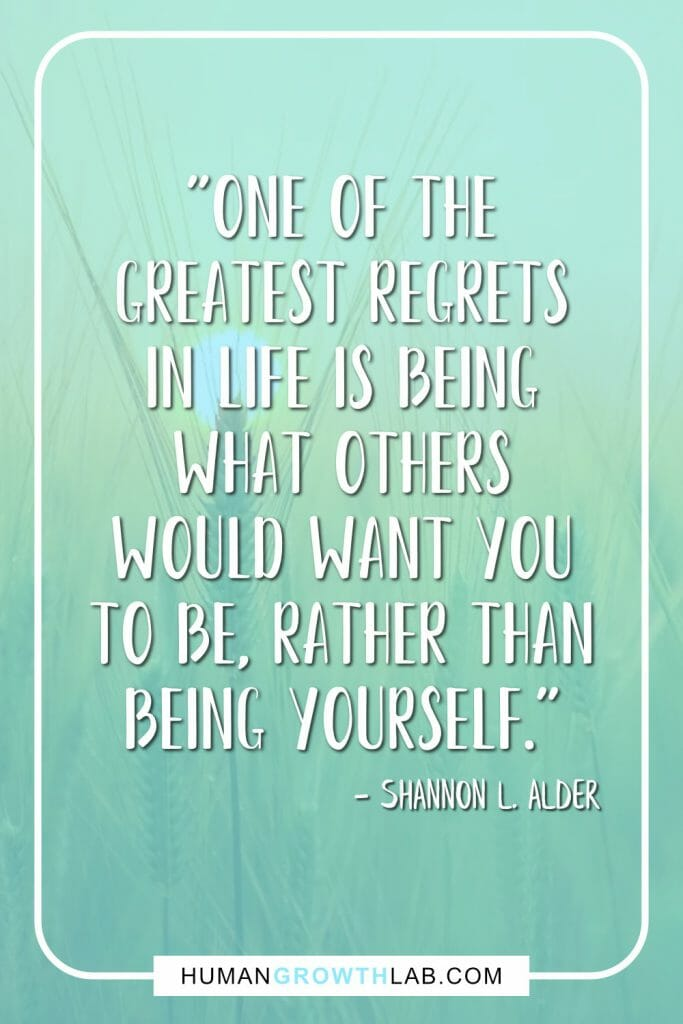 "Shannon L Alder quote on living with no regrets - ""One of the greatest regrets in life is being what others would want you to be, rather than being yourself."""