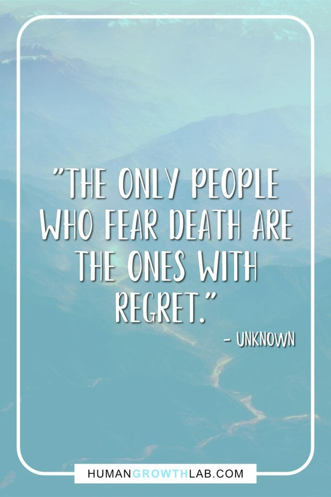 "Unknown no regrets in life quote - ""The only people who fear death are the ones with regret."""