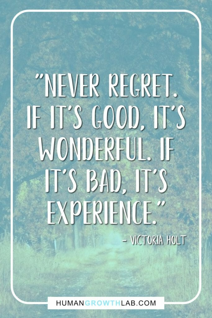 "Victoria Holt quote on living life with no regrets - ""Never regret. If it's good, it's wonderful. If it's bad, it's experience."""