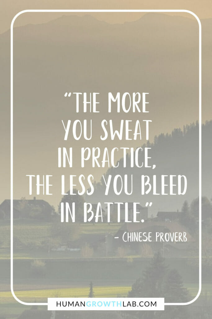 """Chinese proverb on success -""""The more you sweat in practice, the less you bleed in battle."""""""