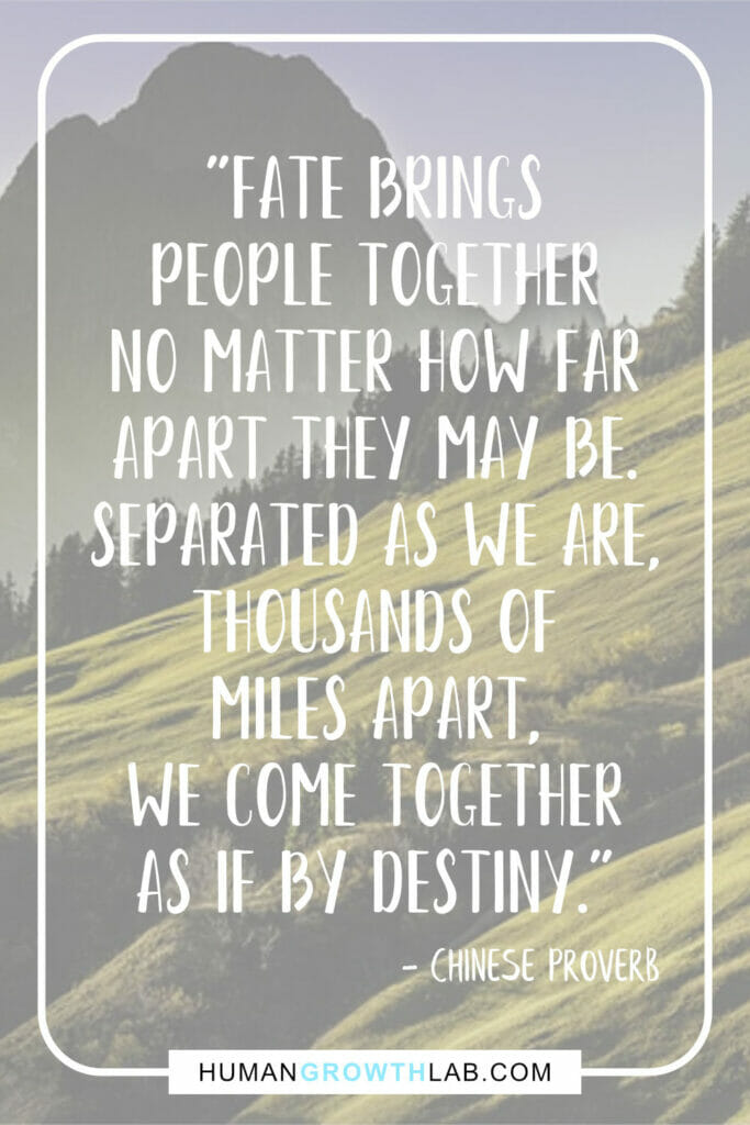 """Chinese proverb about love - """"Fate brings people together no matter how far apart they may be. Separatedasweare,thousandsofmilesapart,wecometogetherasifbydestiny."""""""